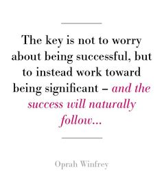 oprah ~ the key is not to worry about being succesful, but to instead work toward being significant - & the success will naturally follow ....~