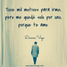 Tuve mil motivos para irme, pero me quedé solo por uno, porque te amo. #amor #love