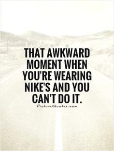 That awkward moment when you're wearing Nike's and you can't do it. Picture Quotes.