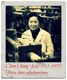 Fue una de las físicas más importantes del siglo XX. Participó en el desarrollo de la bomba atómica como parte del Proyecto Manhattan, pero pocos hoy en día han escuchado su nombre. En los 50,Tsung-Dao Lee y Chen Ning Yang, le pidieron ayuda a Wu para refutar lo que en física se conoce como la ley de paridad. Los experimentos de Wu dieron por tierra con esta ley. Yang y Lee obtuvieron el Nobel, pero a  Wu se la dejó de lado aunque su participación fue vital.
