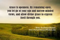 Grace is openness. By remaining open, you let go of your ego and narrow-minded views, and allow divine grace to express itself through you.  – Mata Amritanandamayi  - See more at: http://www.theartofancientwisdom.com/grace-is-openness/#sthash.q9W4DDLh.dpuf