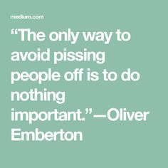 """The only way to avoid pissing people off is to do nothing important."" — Oliver Emberton"