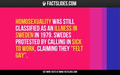 "Homosexuality was still classified as an illness in Sweden in 1979. Swedes protested by calling in sick to work, claiming they ""felt gay""."