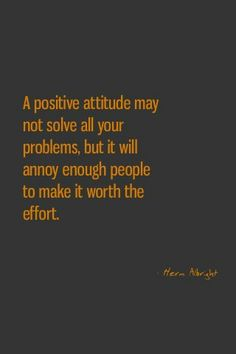 A positive attitude may not solve all your problems, but it will annoy enough people to make it worth your while.