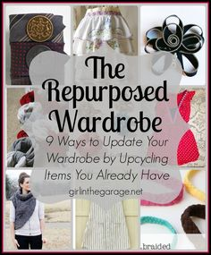 The Repurposed Wardrobe: 9 ways to update your wardrobe by repurposing items you already have.  http://girlinthegarage.net