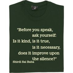Before you speak, ask yourself: Is it kind, is it true, is it necessary, does it improve upon the silence?