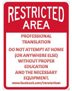 RESTRICTED AREA Professional Translation: Do not attempt at home (or anywhere else) without proper education and the necessary equipment | www.facebook.com/translartisan