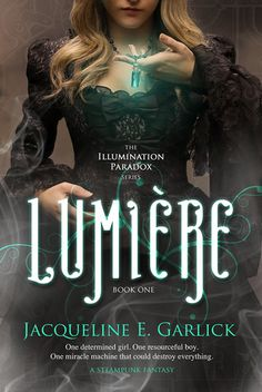 Lumière by Jacqueline Garlick   Illumination Paradox, BK#1   Release Date: October 26, 2013   #YA Science Fiction #steampunk