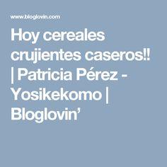 Hoy cereales crujientes caseros!! | Patricia Pérez - Yosikekomo | Bloglovin'