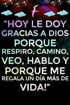 Hoy le doy gracias a Dios... Today I thank God... He gave me one more day of life.