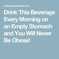 Drink This Beverage Every Morning on an Empty Stomach and You Will Never Be Obese!