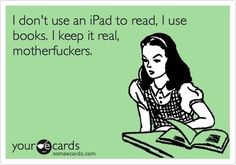 Keep it real...so freaking true... I HATE HATE HATE ipads, and all the other stupid e-readers out there...give me a REAL book please.