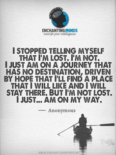 I stopped telling myself that I'm lost. I'm not. I just am on a journey that has no destination, driven by hope that I'll find a place that I will like and I will stay there. But I'm not lost. I just... am on my way. ― Anonymous