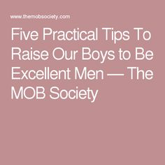Five Practical Tips To Raise Our Boys to Be Excellent Men — The MOB Society