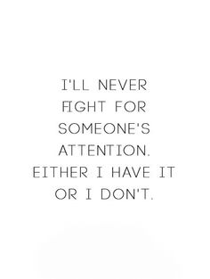 I'll never fight for someone's attention. Either I have it or I don't.