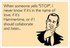 When someone yells STOP, I never know if it's in the name of love, if it's Hammertime, or if I should collaborate and listen.