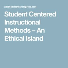 Student Centered Instructional Methods – An Ethical Island