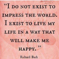 I do not exist to impress the world. I exist to live my life in a way that will make me happy.