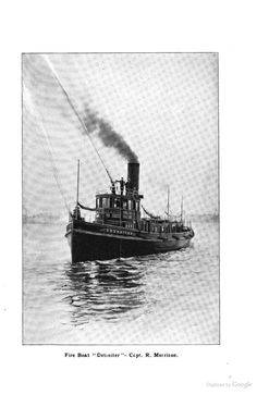 """Fire Boat """" Detroiter """"- Capt. R. Morrison.  - Since Detroit grew up along the waterfront, the need for fireboats emerged. The city's first fireboat, the Detroiter, built by the Craig Shipbuilding Company, went into service in the summer of l892. https://www.detroitmi.gov/?TabId=605"""