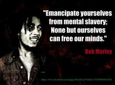 """Emancipate Yourselves From Mental Slavery; None But Ourselves Can Free Our Minds."" ~ Bob Marley"