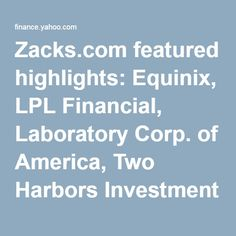 Zacks.com featured highlights: Equinix, LPL Financial, Laboratory Corp. of America, Two Harbors Investment and Trinity Industries