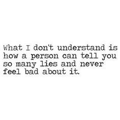 What I don't understand is how a person can tell you so many lies and never feel bad about it.  #quotes