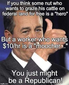 """If you think some nut who wants to graze his cattle on federal land for free is a """"hero"""" but a worker who wants $10/hr is a """"moocher..."""" you just might be a Republican!"""