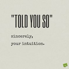 Told you so. Sincerely, you intuition. Love this to the point quote! Many more short succinct words to live by on the site.