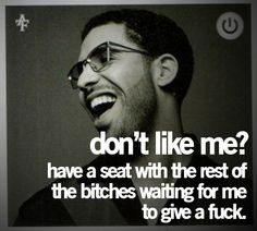 Don't like me? Have a seat with the rest if the bitches that are waiting for me to give a a fuck.