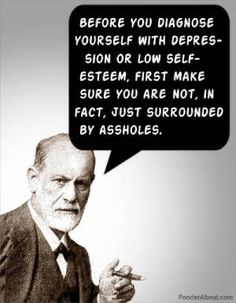 PSYCHOLOGY HUMOR: Before you diagnose yourself with depression or low self-esteem, first make sureyou are not surrounded by assholes.