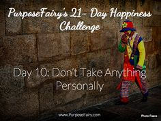 21-Day Happiness Challenge Day 10: Don't Take Anything Personally http://www.purposefairy.com/80493/21-day-happiness-challenge-day-10/