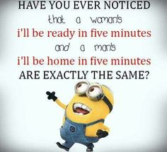 Have you ever noticed that a woman's I'll be home in five minutes and a man's I'll be home in five minutes ARE EXACTLY THE SAME? - minion