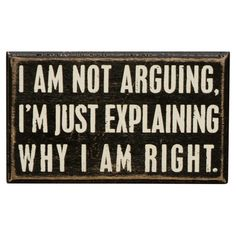 This wooden box sign features a vintage look of black paint with worn edges. The white lettering reads I am not arguing, I am just explaining why I am right. Dimensions: 5 x 3 Materials: Wood, Paper. All box signs are deep and can f Great Quotes, Quotes To Live By, Funny Quotes, Inspirational Quotes, Awesome Quotes, Motto, Box Signs, Visual Statements, Just For Laughs
