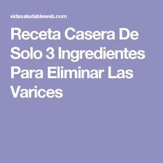 Receta Casera De Solo 3 Ingredientes Para Eliminar Las Varices