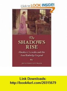 The Shadows Rise Abraham Lincoln and the Ann Rutledge Legend (9780252076299) John Walsh , ISBN-10: 025207629X  , ISBN-13: 978-0252076299 ,  , tutorials , pdf , ebook , torrent , downloads , rapidshare , filesonic , hotfile , megaupload , fileserve