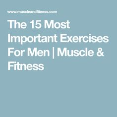 The 15 Most Important Exercises For Men   Muscle & Fitness