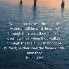 """""""When thou passest through the waters, I will be with thee; and through the rivers, they shall not overflow thee: when thou walkest through the fire, thou shalt not be burned; neither shall the flame kindle upon thee."""" Isaiah 43:2 KJV http://bible.com/1/isa.43.2.kjv"""