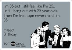 I'm 35 but I still feel like I'm 25... until I hang out with 25 year olds. Then I'm like nope never mind I'm 35. Happy Birthday.