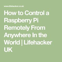 How to Control a Raspberry Pi Remotely From Anywhere In the World | Lifehacker UK