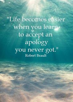 """Life becomes easier when you learn to accept an apology you never got."" - Robert Brault"