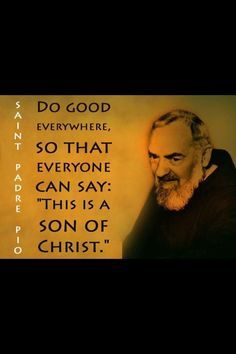 "St. Padre Pio - ""Do good everywhere...."""