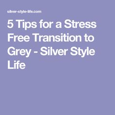 5 Tips for a Stress Free Transition to Grey - Silver Style Life