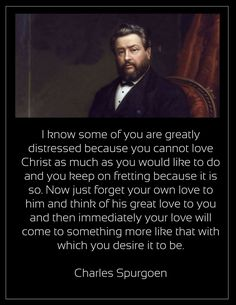 Spurgeon: think of His great love to you. Favorite Bible Verses, Bible Verses Quotes, Encouragement Quotes, Faith Quotes, Christian Life, Christian Quotes, Christian Living, Charles Spurgeon Quotes, Bible Humor