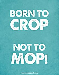 Quote - Born to Crop, Not to Mop! - Scrapbook.com