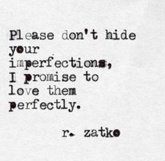 Please don't hide your imperfections. I promise to love them perfectly.