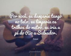 Por você, eu dançaria tango no teto, eu limparia os trilhos do metrô, eu iria a pé do Rio a Salvador.