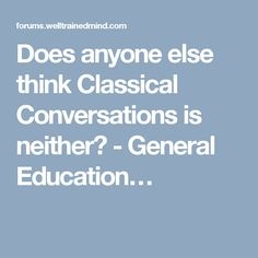 Does anyone else think Classical Conversations is neither? - General Education…