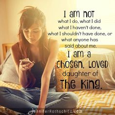 I am not what I do, what I did, what I haven't done, what I shouldn't have done, or what anyone has said about me.  I am a chosen, loved daughter of the King. <3