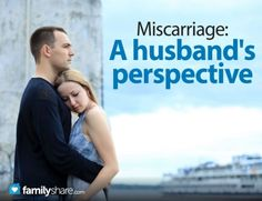 FamilyShare.com | Miscarriage: A husbands perspective. Need to read this even though I haven't had a miscarriage.