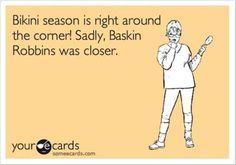I wish there was a Baskin Robbins close....like now or tomorrow and every day between now and bikini season... :)